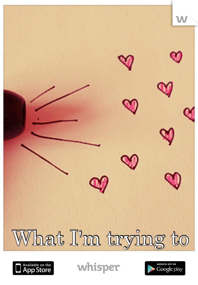 What I'm trying to say is I love you..