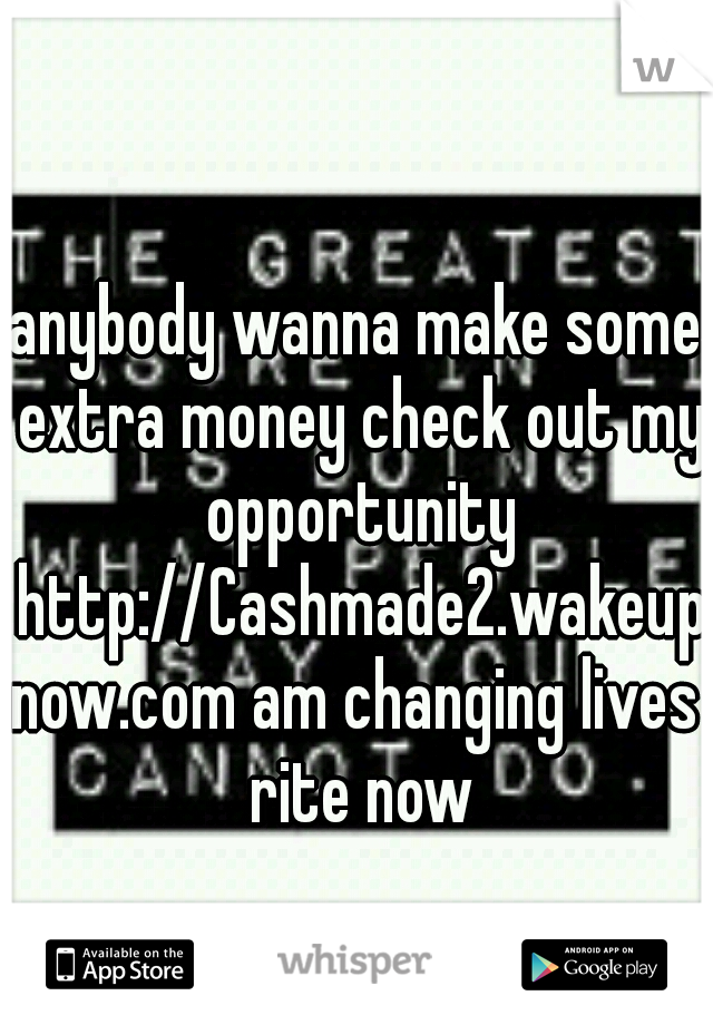 anybody wanna make some extra money check out my opportunity http://Cashmade2.wakeupnow.com am changing lives rite now