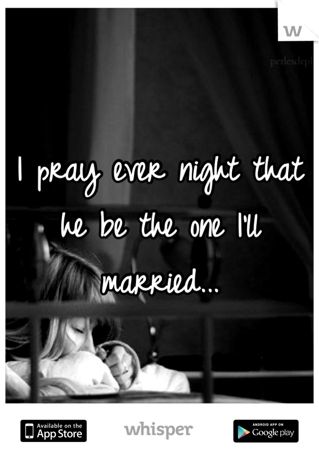 I pray ever night that he be the one I'll  married...