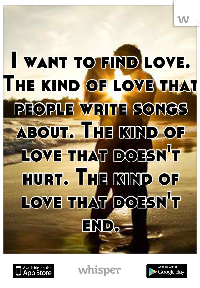 I want to find love. The kind of love that people write songs about. The kind of love that doesn't hurt. The kind of love that doesn't end.