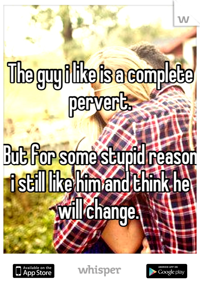 The guy i like is a complete pervert.   But for some stupid reason i still like him and think he will change.