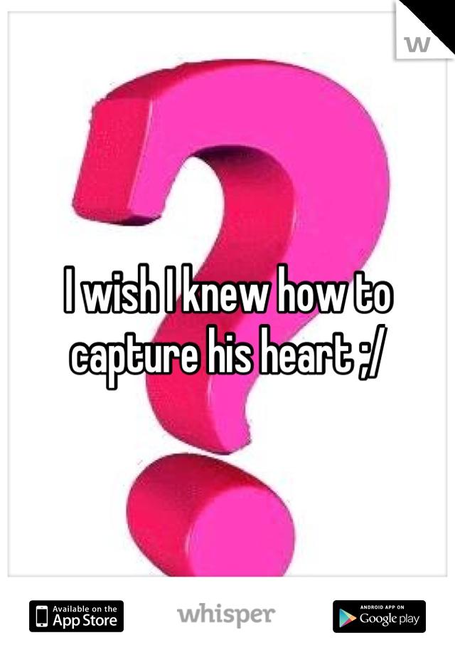 I wish I knew how to capture his heart ;/
