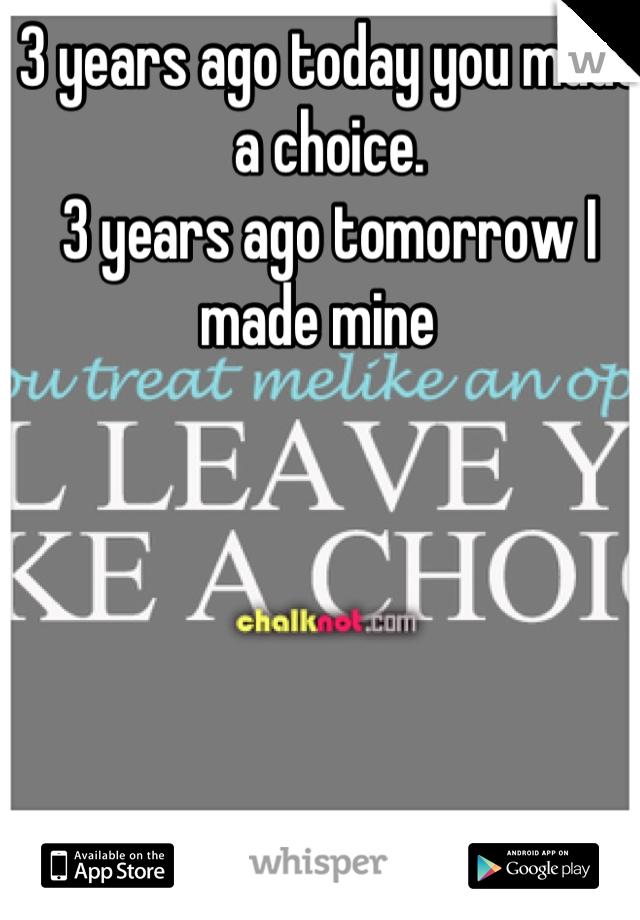 3 years ago today you made a choice. 3 years ago tomorrow I made mine