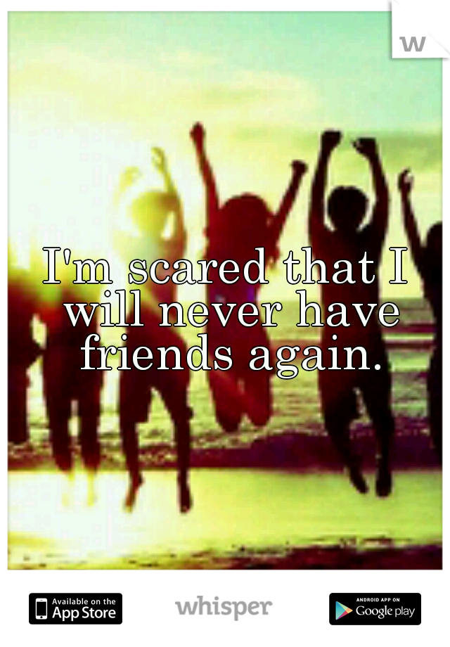 I'm scared that I will never have friends again.