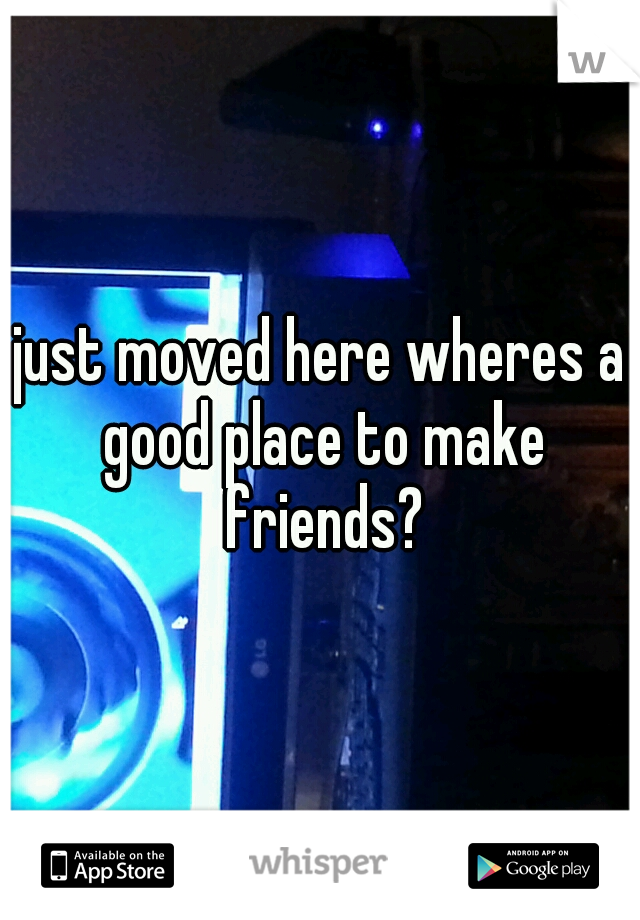 just moved here wheres a good place to make friends?