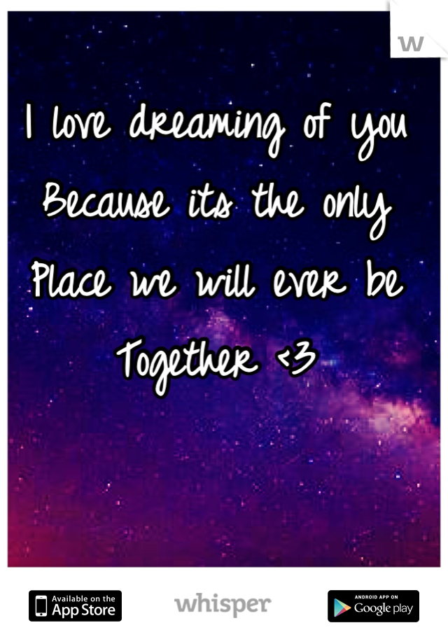 I love dreaming of you Because its the only  Place we will ever be  Together <3