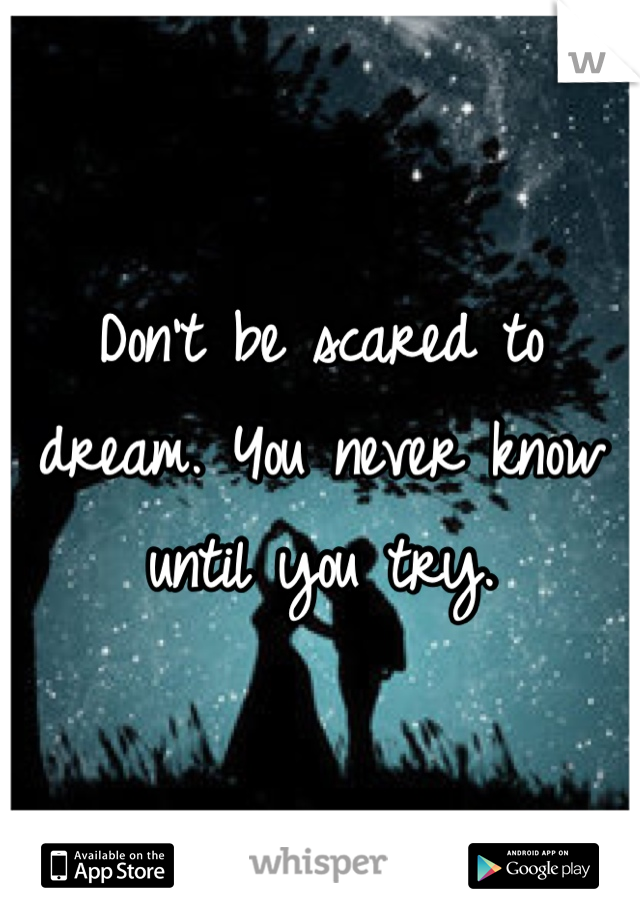 Don't be scared to dream. You never know until you try.