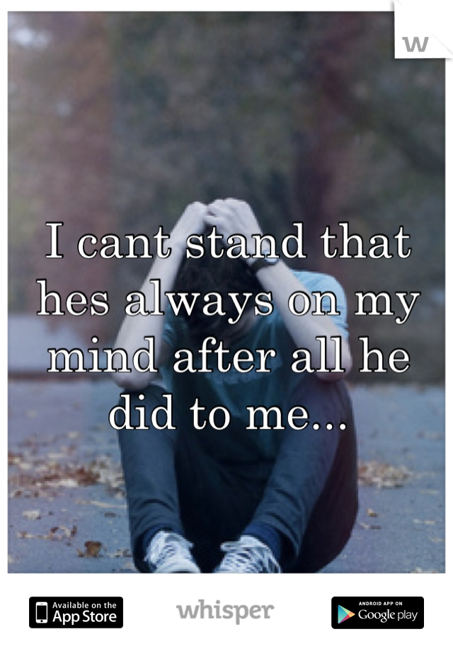 I cant stand that hes always on my mind after all he did to me...