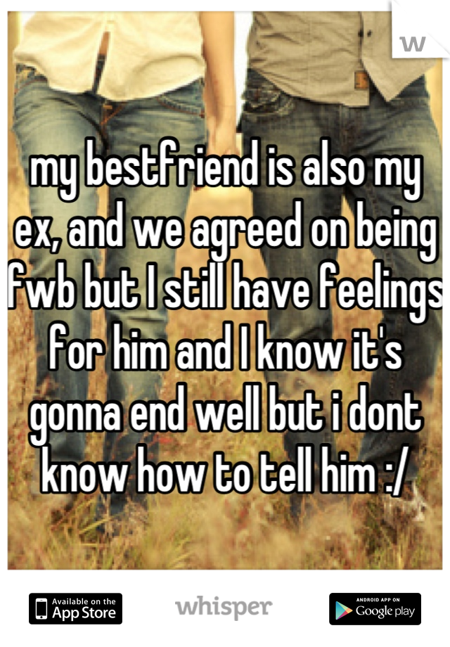 my bestfriend is also my ex, and we agreed on being fwb but I still have feelings for him and I know it's gonna end well but i dont know how to tell him :/