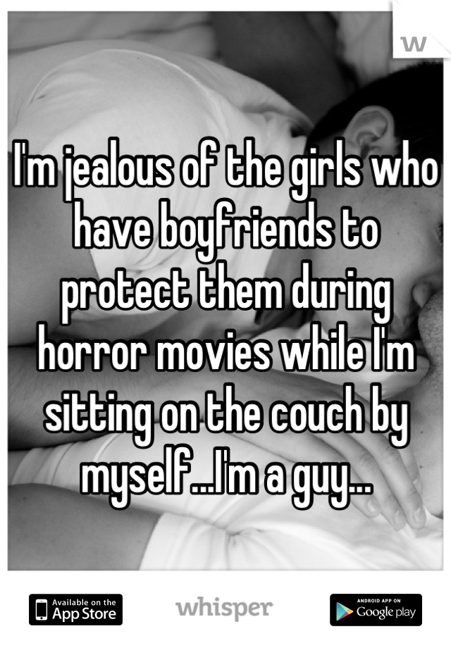 I'm jealous of the girls who have boyfriends to protect them during horror movies while I'm sitting on the couch by myself...I'm a guy...