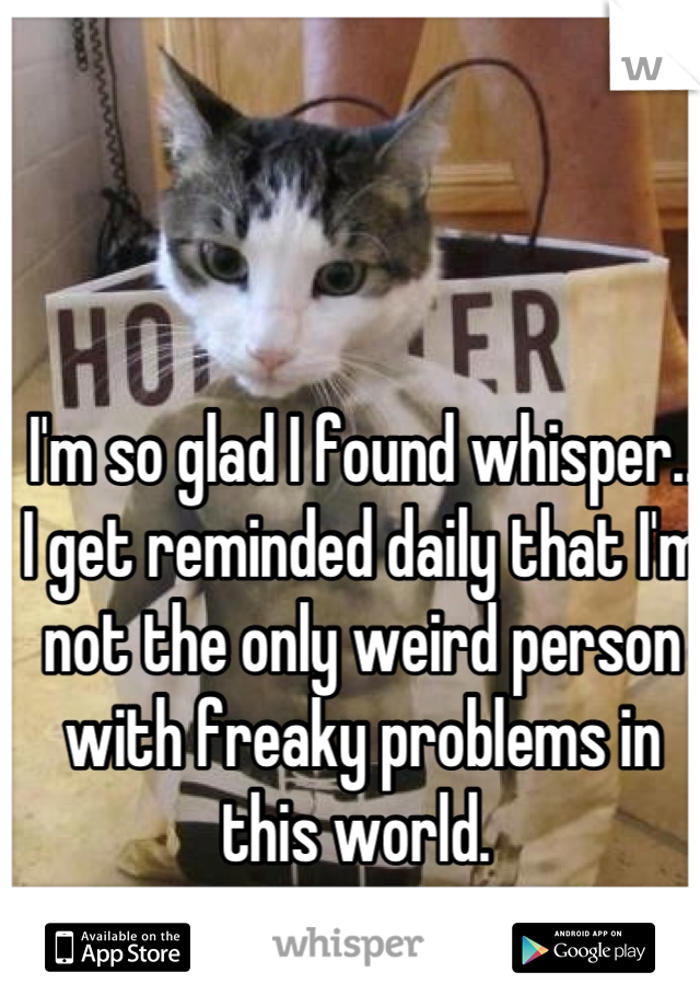 I'm so glad I found whisper.. I get reminded daily that I'm not the only weird person with freaky problems in this world.