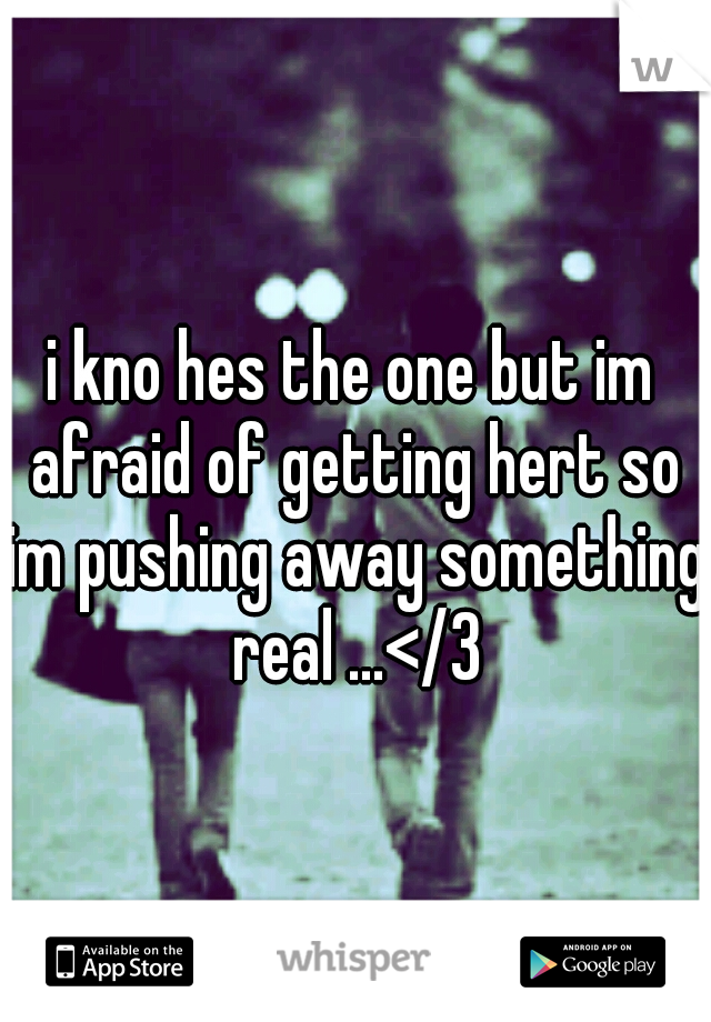 i kno hes the one but im afraid of getting hert so im pushing away something real ...</3