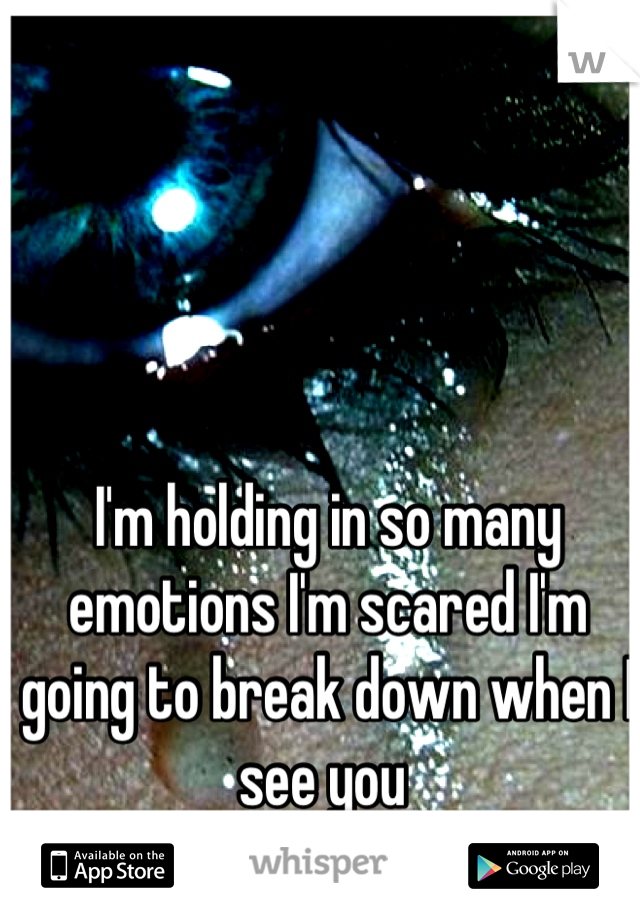 I'm holding in so many emotions I'm scared I'm going to break down when I see you
