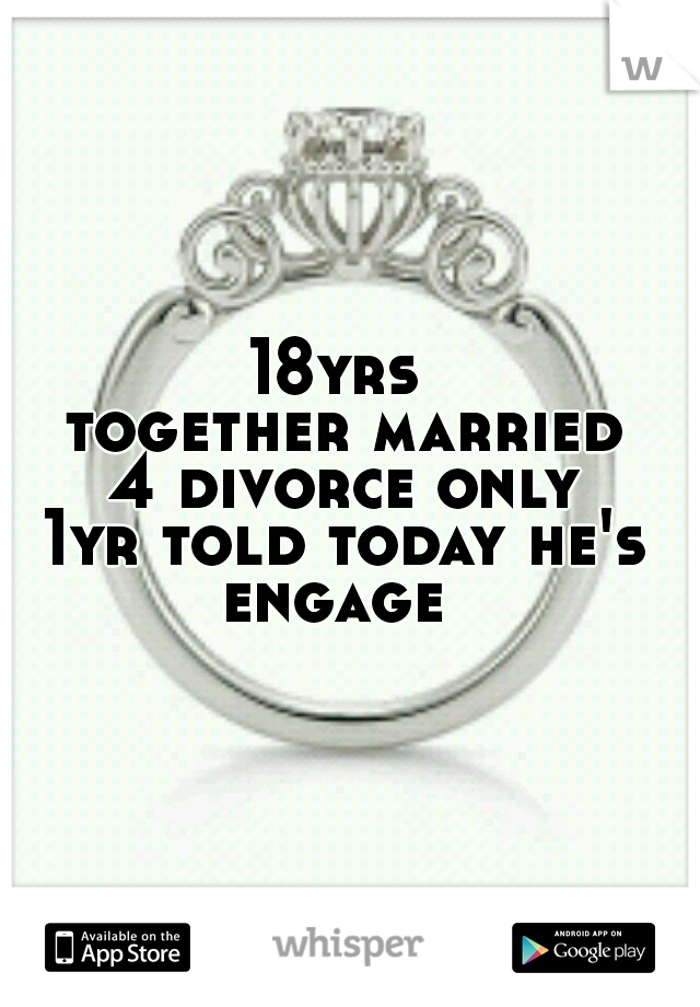 18yrs together married 4 divorce only 1yr told today he's engage