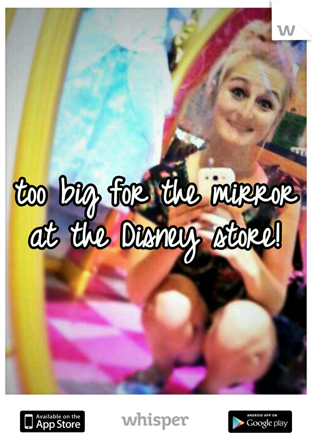 too big for the mirror at the Disney store!