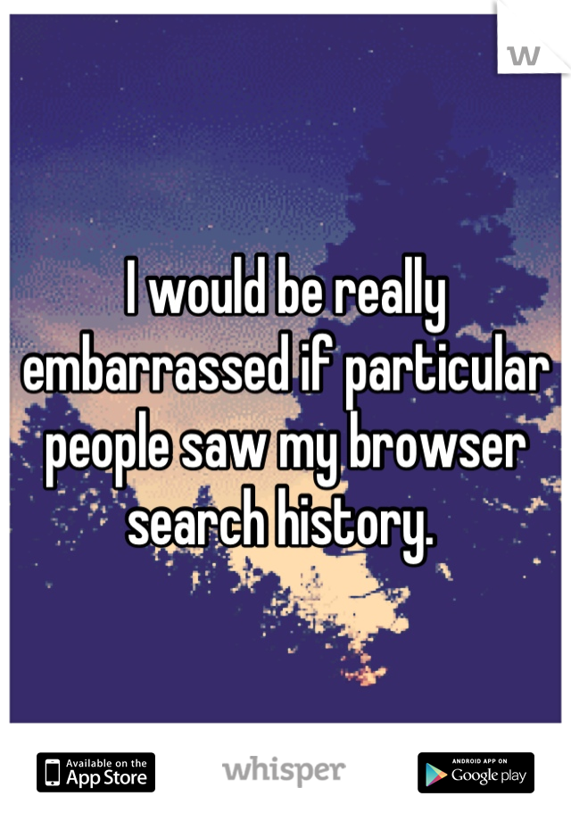 I would be really embarrassed if particular people saw my browser search history.