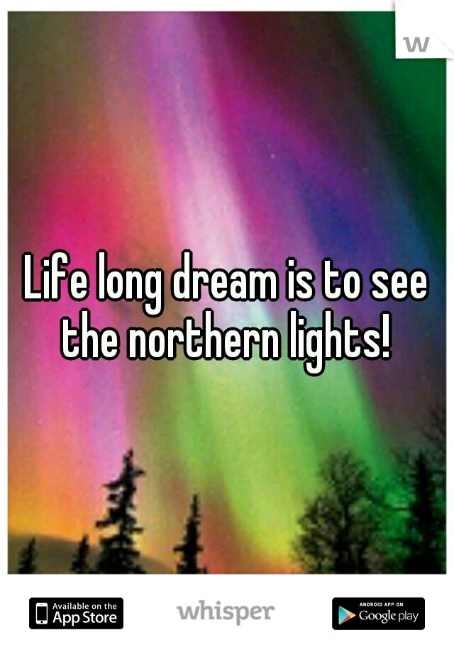 Life long dream is to see the northern lights!
