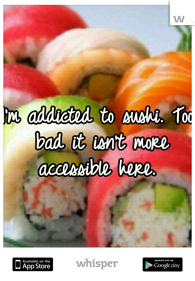 I'm addicted to sushi. Too bad it isn't more accessible here.