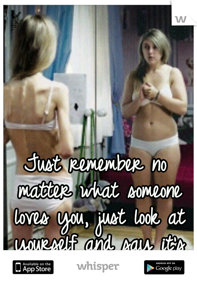 Just remember no matter what someone loves you, just look at yourself and say it's ok.