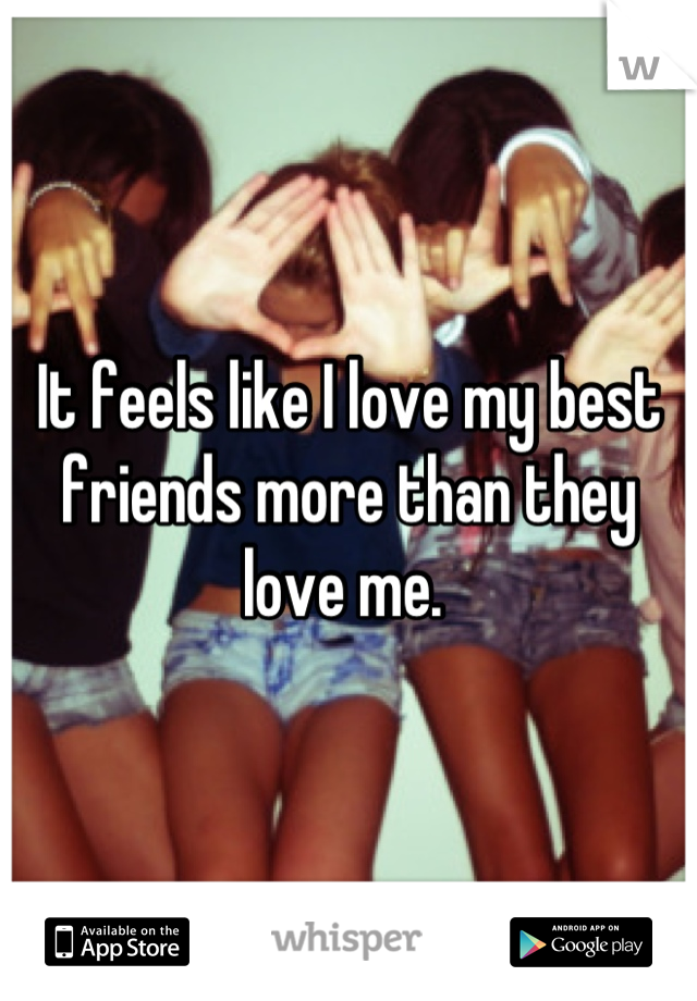 It feels like I love my best friends more than they love me.