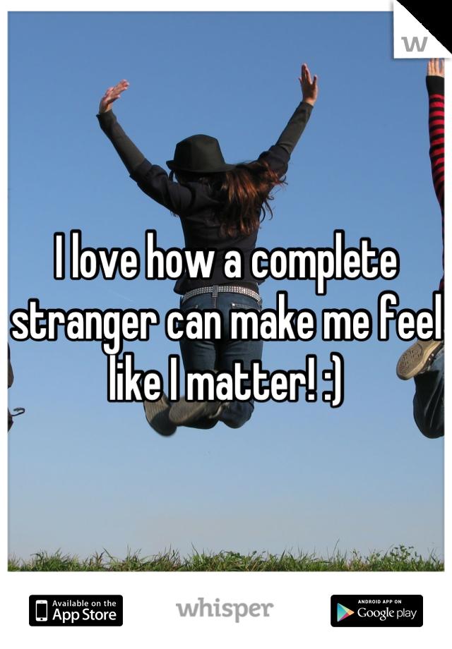 I love how a complete stranger can make me feel like I matter! :)