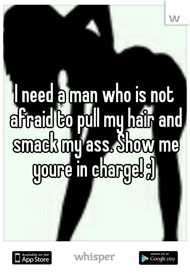 I need a man who is not afraid to pull my hair and smack my ass. Show me youre in charge! ;)