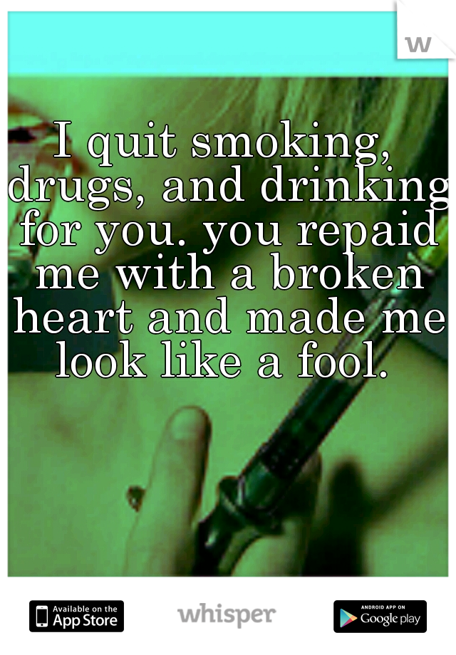 I quit smoking, drugs, and drinking for you. you repaid me with a broken heart and made me look like a fool.