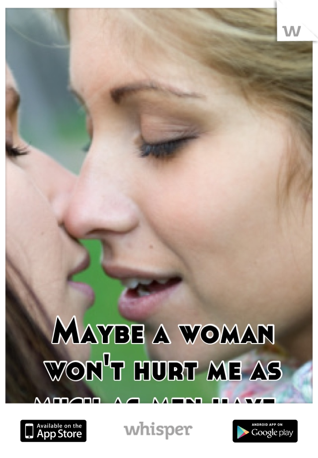 Maybe a woman won't hurt me as much as men have.