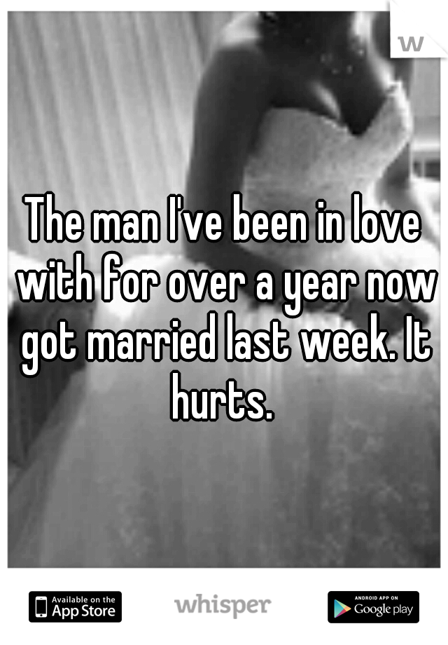 The man I've been in love with for over a year now got married last week. It hurts.