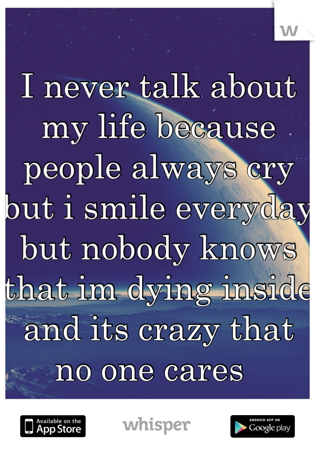 I never talk about my life because people always cry but i smile everyday but nobody knows that im dying inside and its crazy that no one cares
