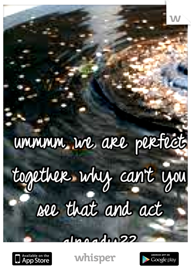 ummmm we are perfect together why can't you see that and act already??