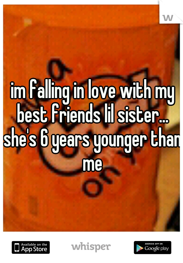 im falling in love with my best friends lil sister... she's 6 years younger than me