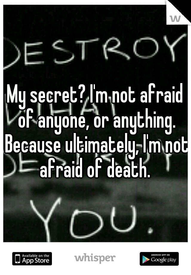 My secret? I'm not afraid of anyone, or anything. Because ultimately, I'm not afraid of death.
