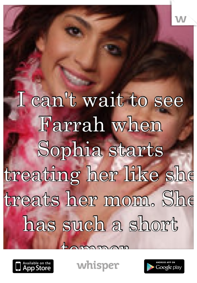 I can't wait to see Farrah when Sophia starts treating her like she treats her mom. She has such a short temper.