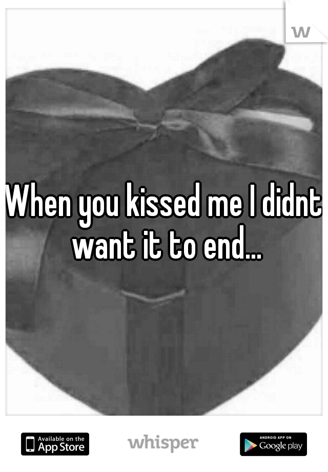 When you kissed me I didnt want it to end...
