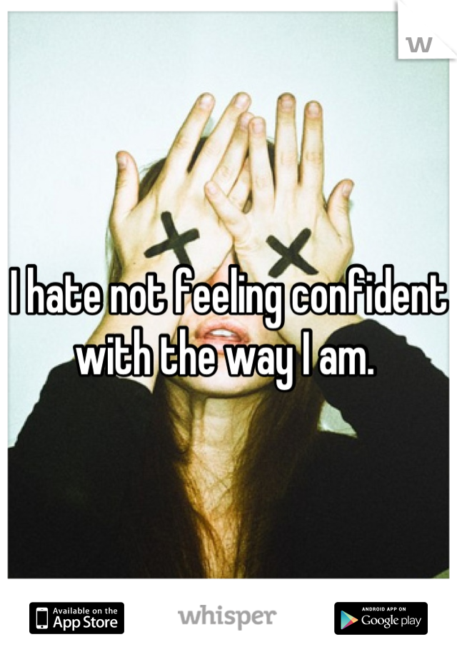 I hate not feeling confident with the way I am.