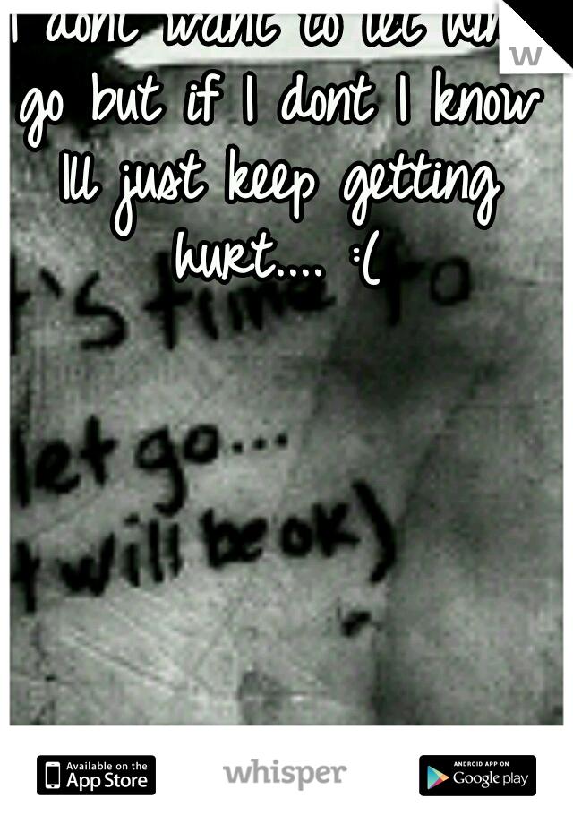 I dont want to let him go but if I dont I know Ill just keep getting hurt.... :(