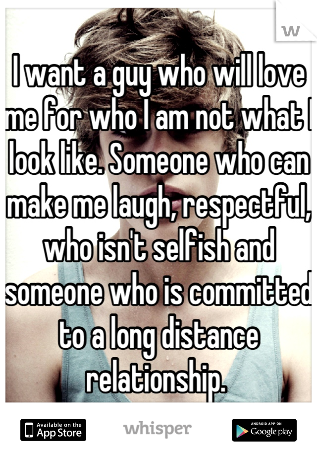 I want a guy who will love me for who I am not what I look like. Someone who can make me laugh, respectful, who isn't selfish and someone who is committed to a long distance relationship.