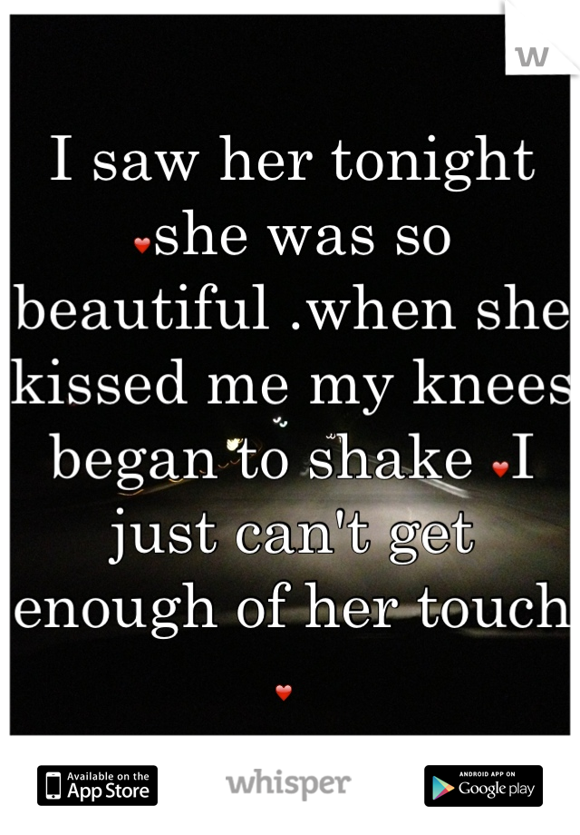 I saw her tonight ❤she was so beautiful .when she kissed me my knees began to shake ❤I just can't get enough of her touch ❤
