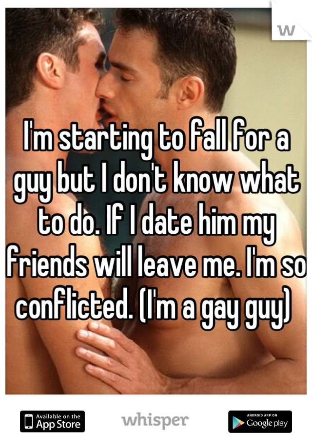 I'm starting to fall for a guy but I don't know what to do. If I date him my friends will leave me. I'm so conflicted. (I'm a gay guy)