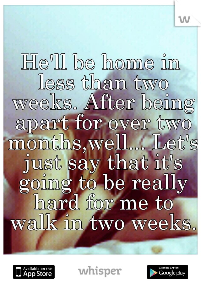 He'll be home in less than two weeks. After being apart for over two months,well... Let's just say that it's going to be really hard for me to walk in two weeks.