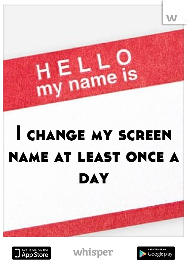 I change my screen name at least once a day