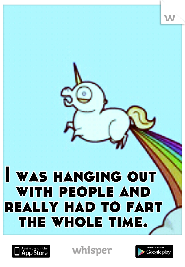 I was hanging out with people and really had to fart the whole time.