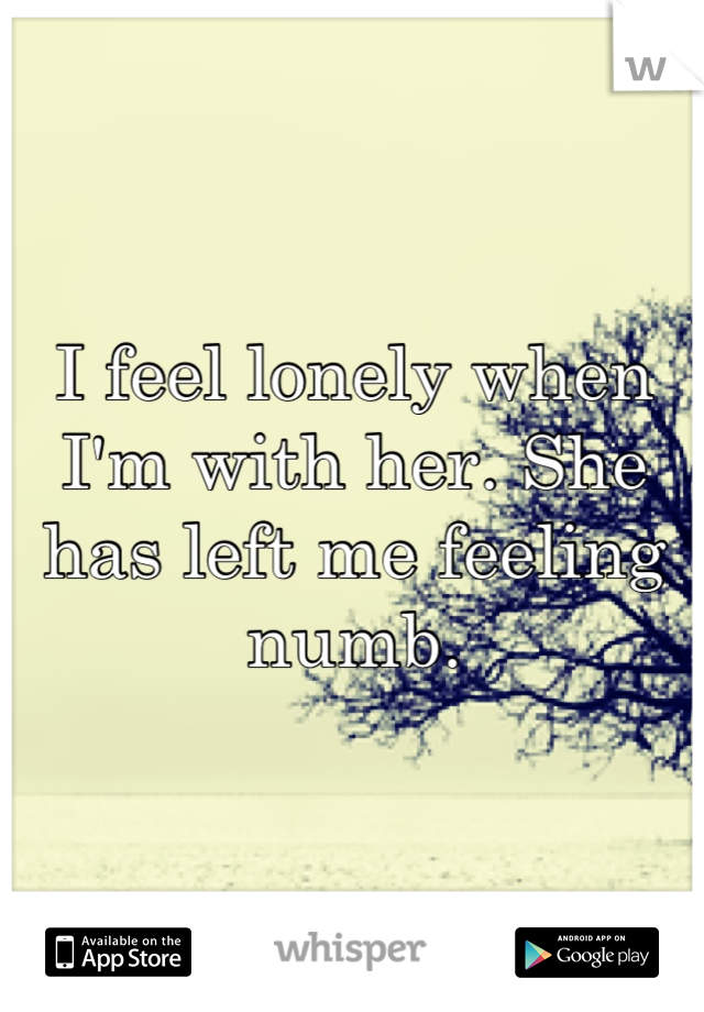 I feel lonely when I'm with her. She has left me feeling numb.