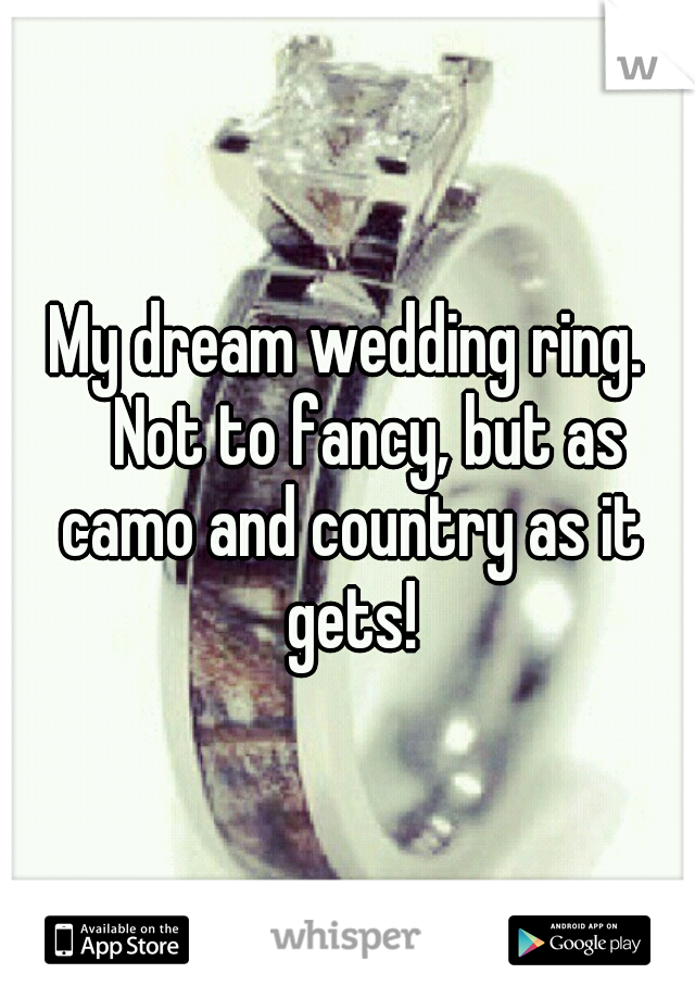 My dream wedding ring.  Not to fancy, but as camo and country as it gets!