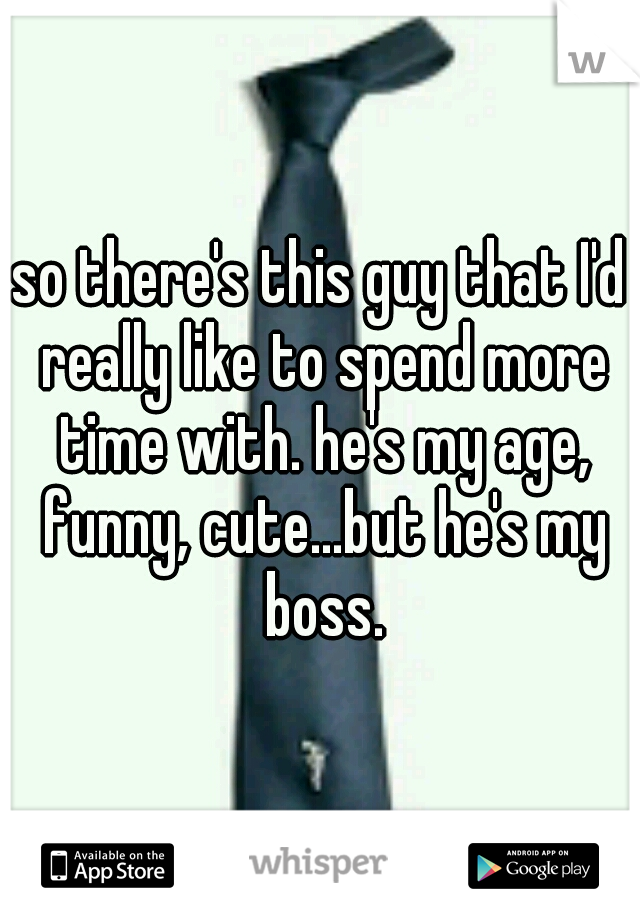 so there's this guy that I'd really like to spend more time with. he's my age, funny, cute...but he's my boss.