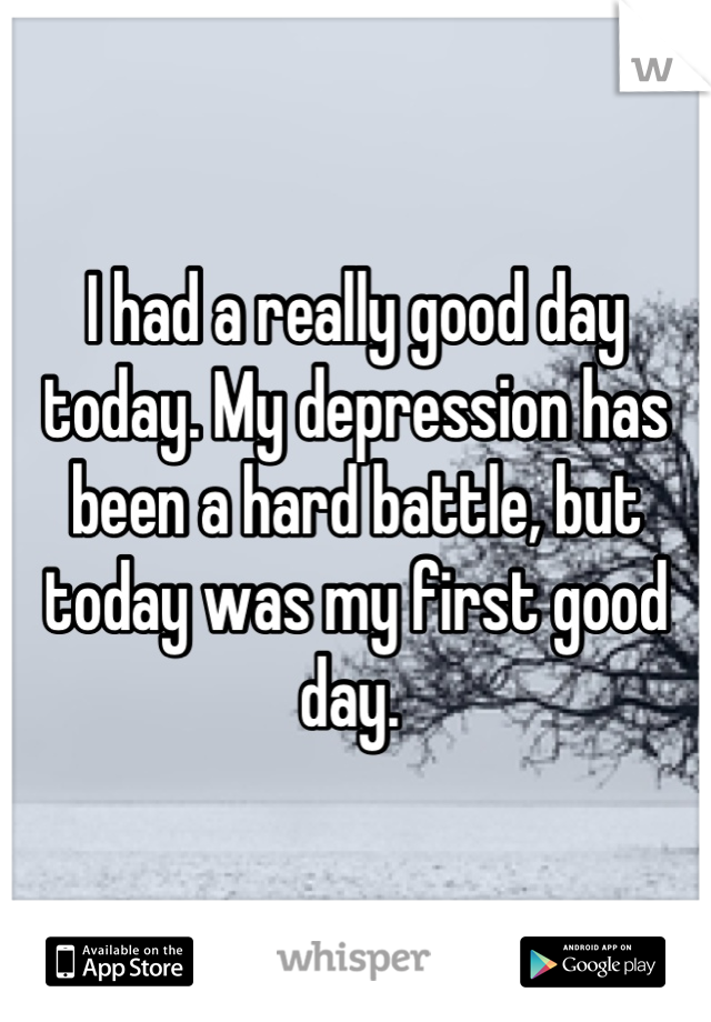 I had a really good day today. My depression has been a hard battle, but today was my first good day.