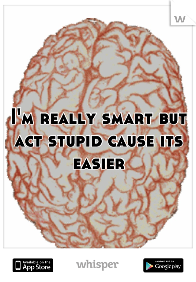 I'm really smart but act stupid cause its easier