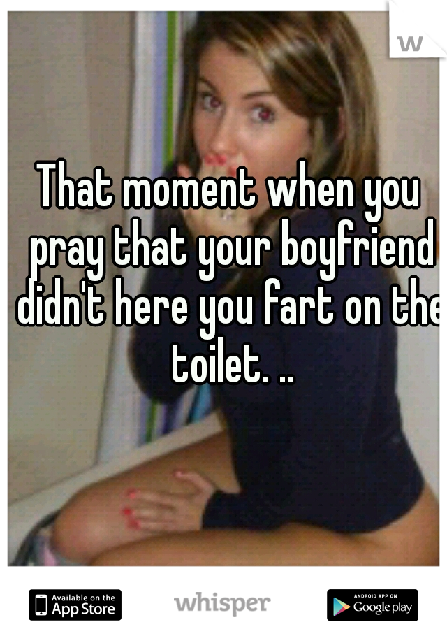 That moment when you pray that your boyfriend didn't here you fart on the toilet. ..