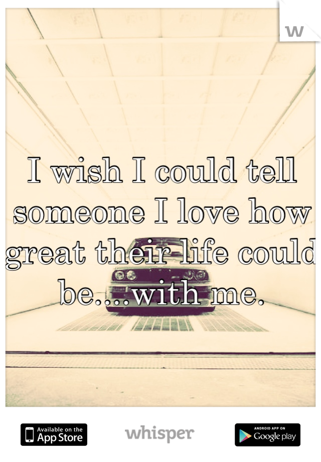 I wish I could tell someone I love how great their life could be....with me.